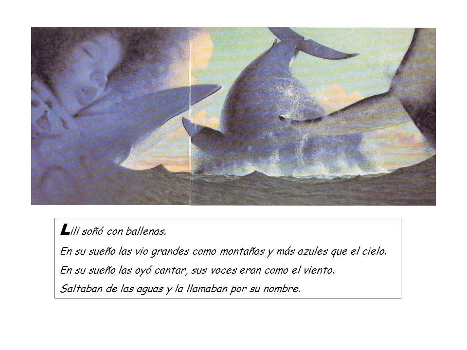 Lili soñó con ballenas.En su sueño las vio grandes como montañas y más azules que el cielo.