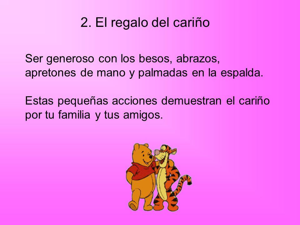 2. El regalo del cariño Ser generoso con los besos, abrazos,