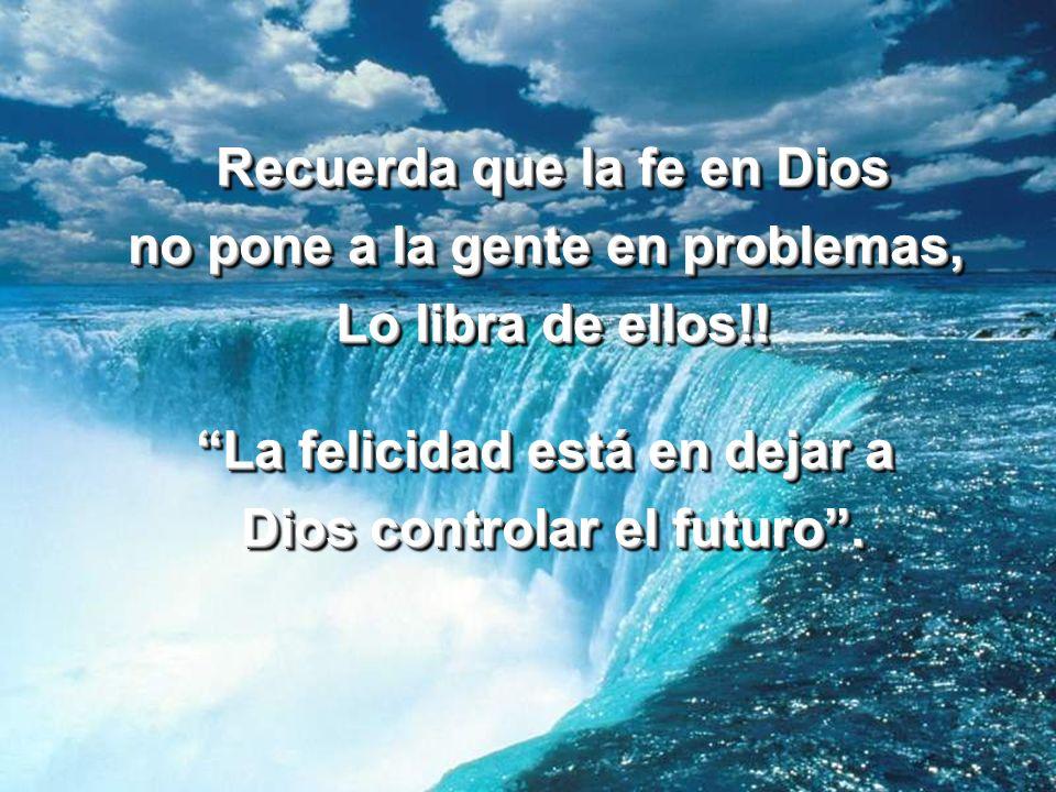 Recuerda que la fe en Dios no pone a la gente en problemas,