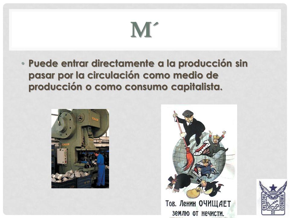 M´ Puede entrar directamente a la producción sin pasar por la circulación como medio de producción o como consumo capitalista.