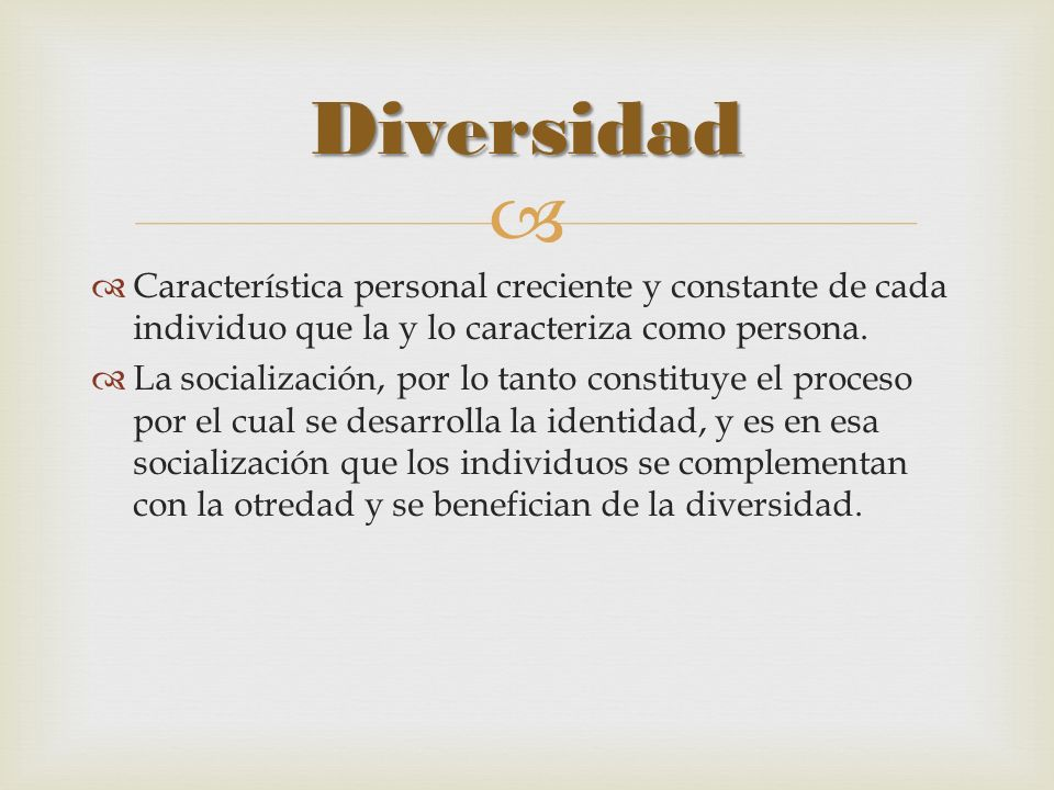 Diversidad Característica personal creciente y constante de cada individuo que la y lo caracteriza como persona.