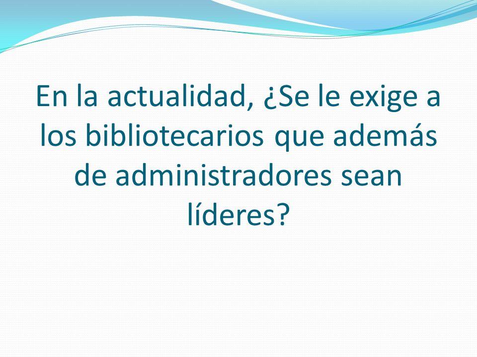 En la actualidad, ¿Se le exige a los bibliotecarios que además de administradores sean líderes