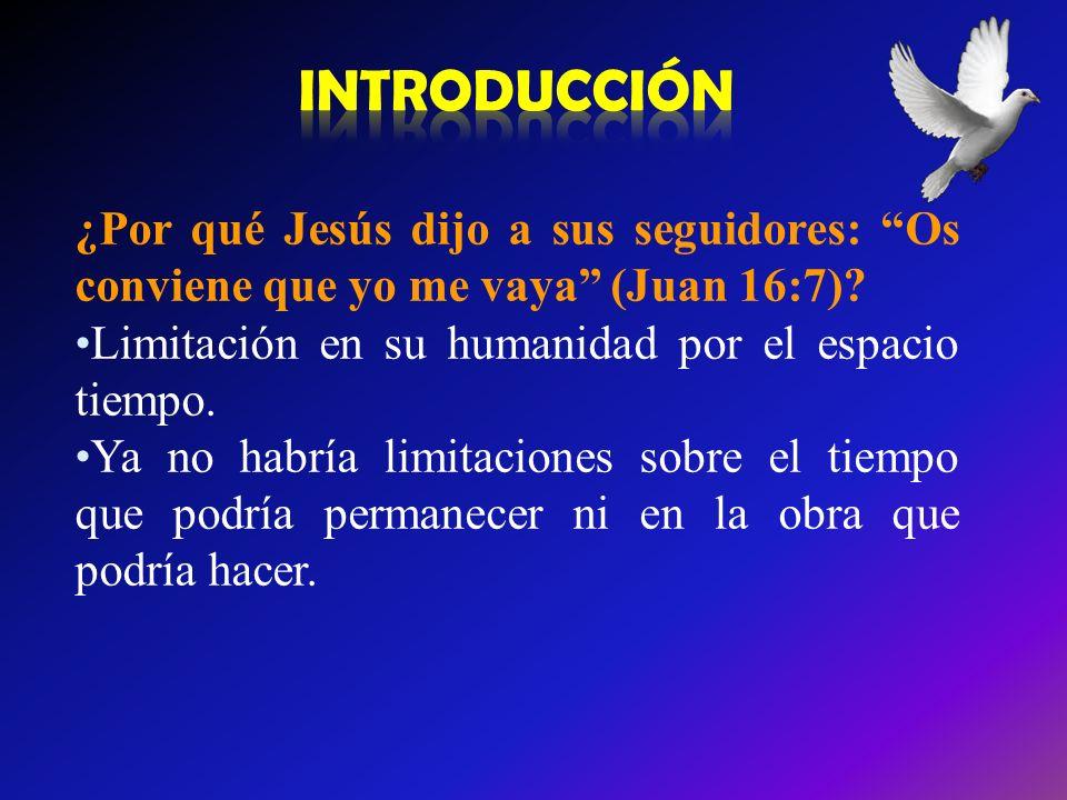 INTRODUCCIÓN ¿Por qué Jesús dijo a sus seguidores: Os conviene que yo me vaya (Juan 16:7) Limitación en su humanidad por el espacio tiempo.