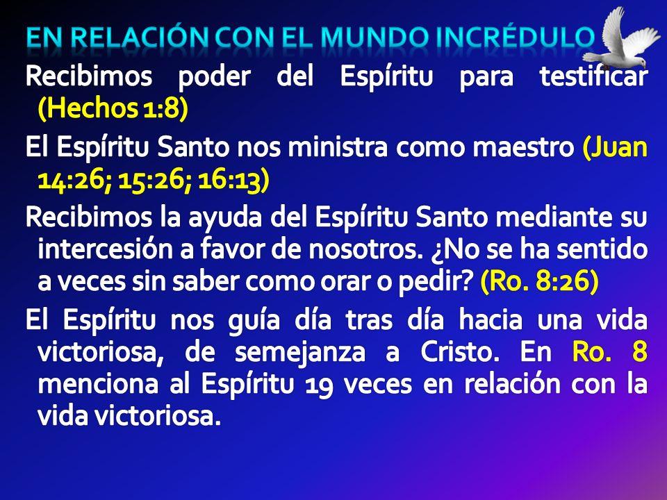 En relación con el mundo incrédulo Recibimos poder del Espíritu para testificar (Hechos 1:8) El Espíritu Santo nos ministra como maestro (Juan 14:26; 15:26; 16:13) Recibimos la ayuda del Espíritu Santo mediante su intercesión a favor de nosotros.
