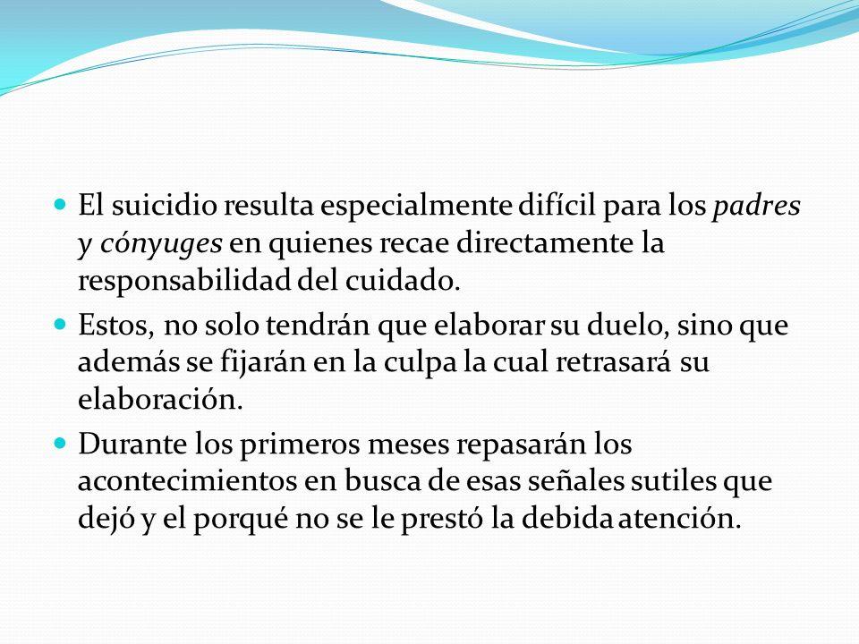 El suicidio resulta especialmente difícil para los padres y cónyuges en quienes recae directamente la responsabilidad del cuidado.