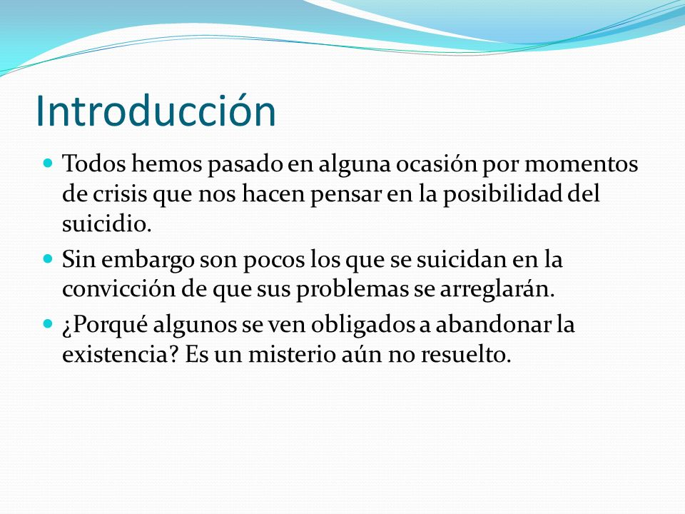 Introducción Todos hemos pasado en alguna ocasión por momentos de crisis que nos hacen pensar en la posibilidad del suicidio.