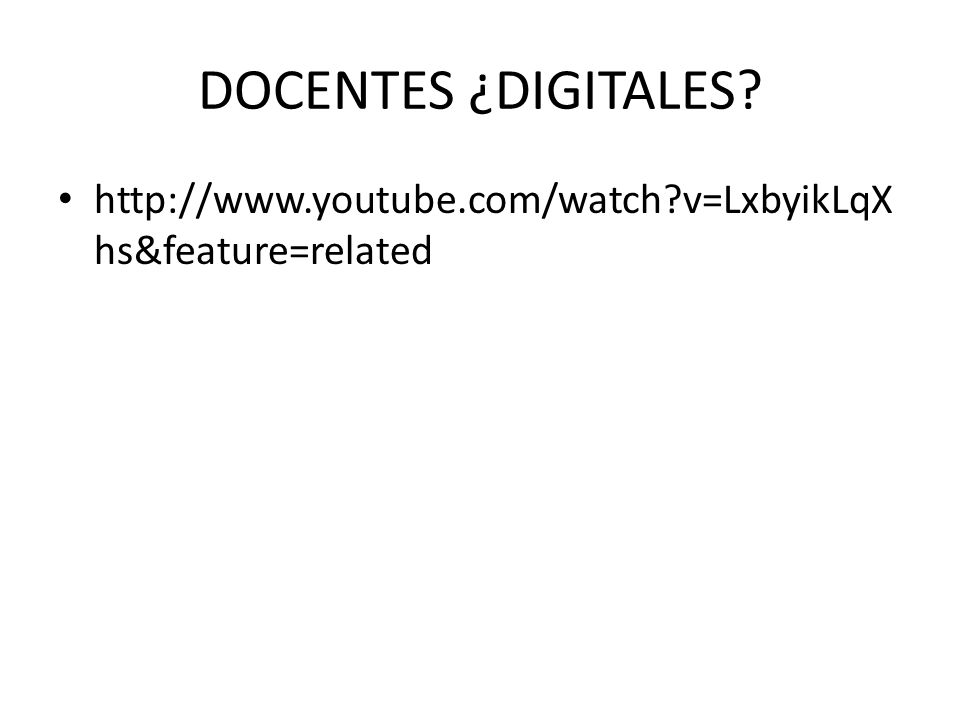 DOCENTES ¿DIGITALES http://www.youtube.com/watch v=LxbyikLqXhs&feature=related