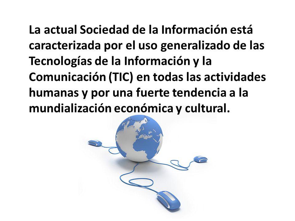 La actual Sociedad de la Información está caracterizada por el uso generalizado de las Tecnologías de la Información y la Comunicación (TIC) en todas las actividades humanas y por una fuerte tendencia a la mundialización económica y cultural.