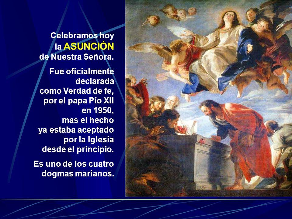 Celebramos hoy la ASUNCIÓN. de Nuestra Señora. Fue oficialmente declarada. como Verdad de fe, por el papa Pío XII.