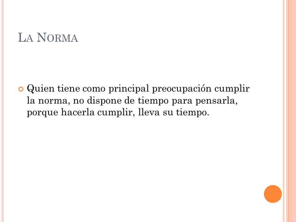La Norma Quien tiene como principal preocupación cumplir la norma, no dispone de tiempo para pensarla, porque hacerla cumplir, lleva su tiempo.