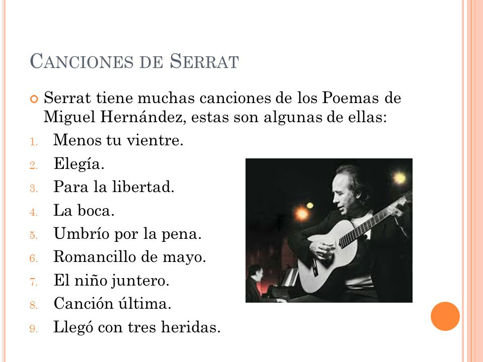 Canciones de Serrat Serrat tiene muchas canciones de los Poemas de Miguel Hernández, estas son algunas de ellas: