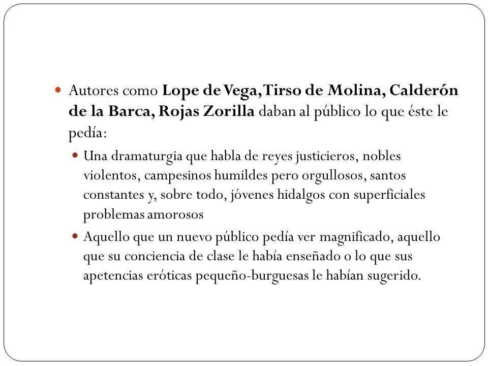 Autores como Lope de Vega, Tirso de Molina, Calderón de la Barca, Rojas Zorilla daban al público lo que éste le pedía:
