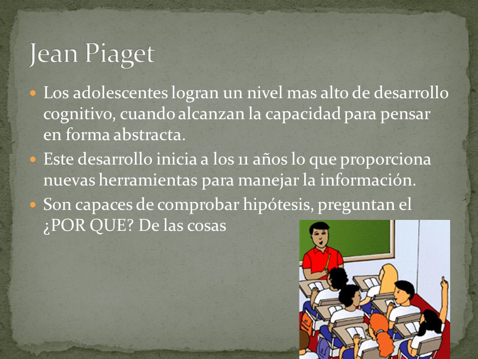 Jean Piaget Los adolescentes logran un nivel mas alto de desarrollo cognitivo, cuando alcanzan la capacidad para pensar en forma abstracta.