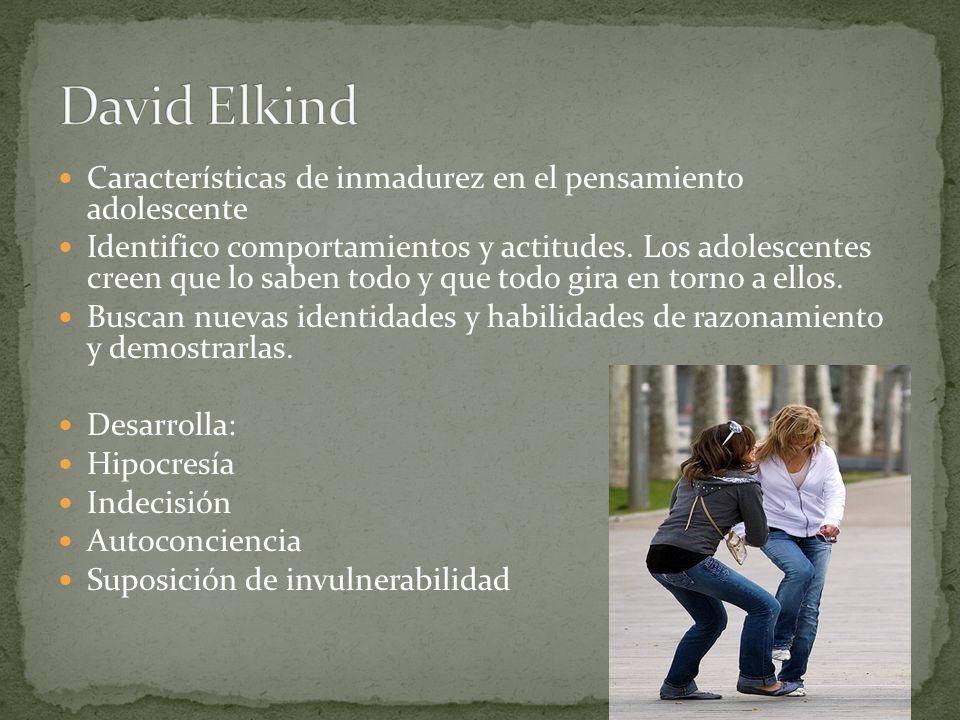 David Elkind Características de inmadurez en el pensamiento adolescente.