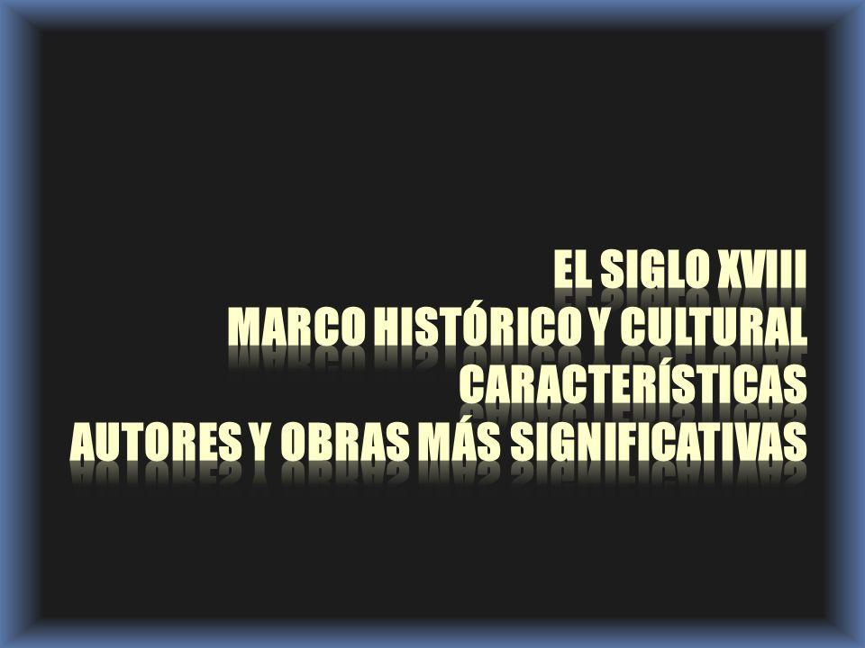 EL SIGLO XVIII marco histórico y cultural Características Autores y obras más significativas