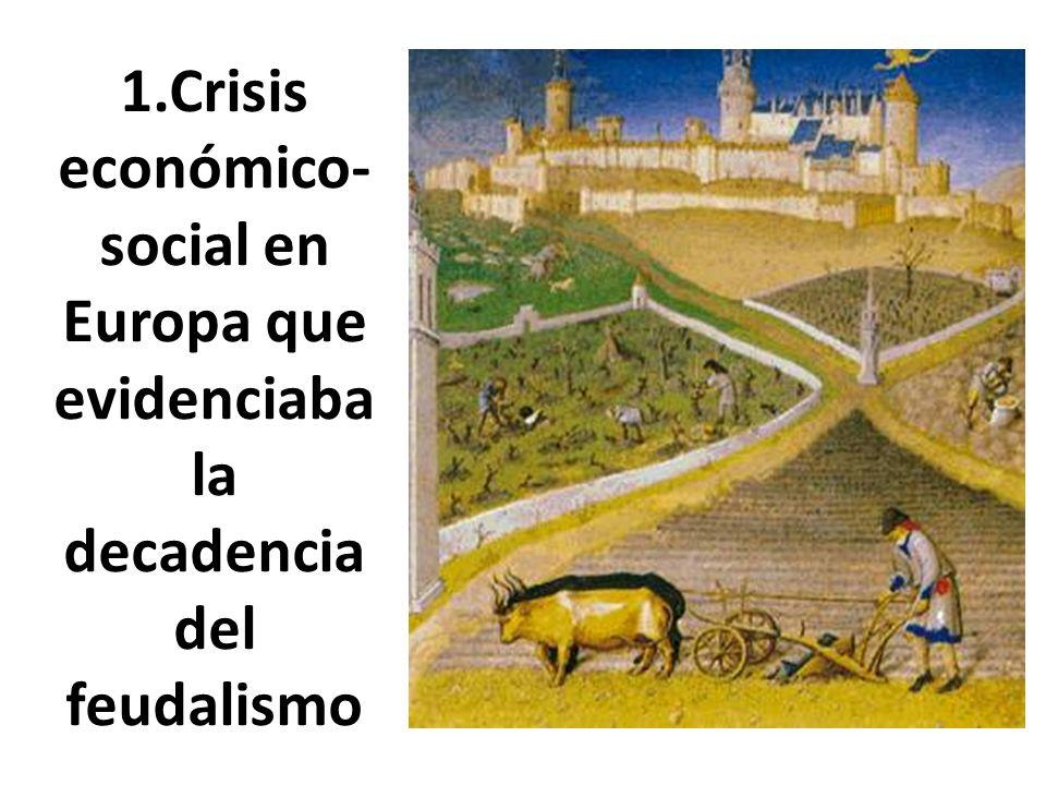 1.Crisis económico-social en Europa que evidenciaba la decadencia del feudalismo