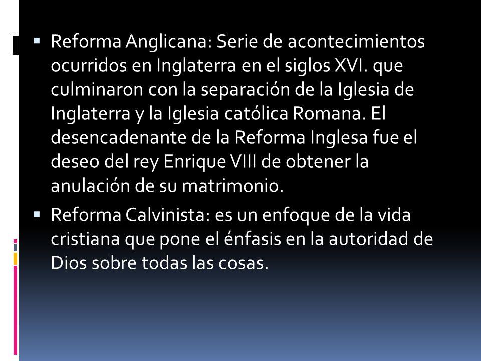 Reforma Anglicana: Serie de acontecimientos ocurridos en Inglaterra en el siglos XVI. que culminaron con la separación de la Iglesia de Inglaterra y la Iglesia católica Romana. El desencadenante de la Reforma Inglesa fue el deseo del rey Enrique VIII de obtener la anulación de su matrimonio.