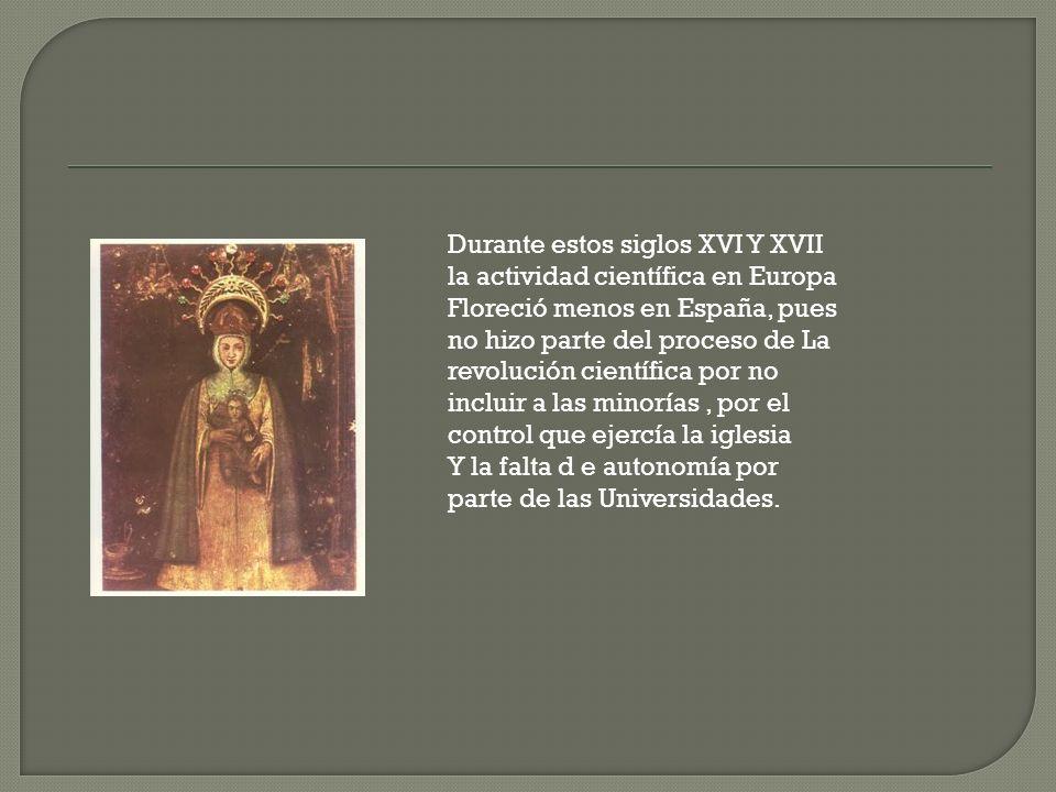Durante estos siglos XVI Y XVII la actividad científica en Europa Floreció menos en España, pues no hizo parte del proceso de La revolución científica por no incluir a las minorías , por el control que ejercía la iglesia