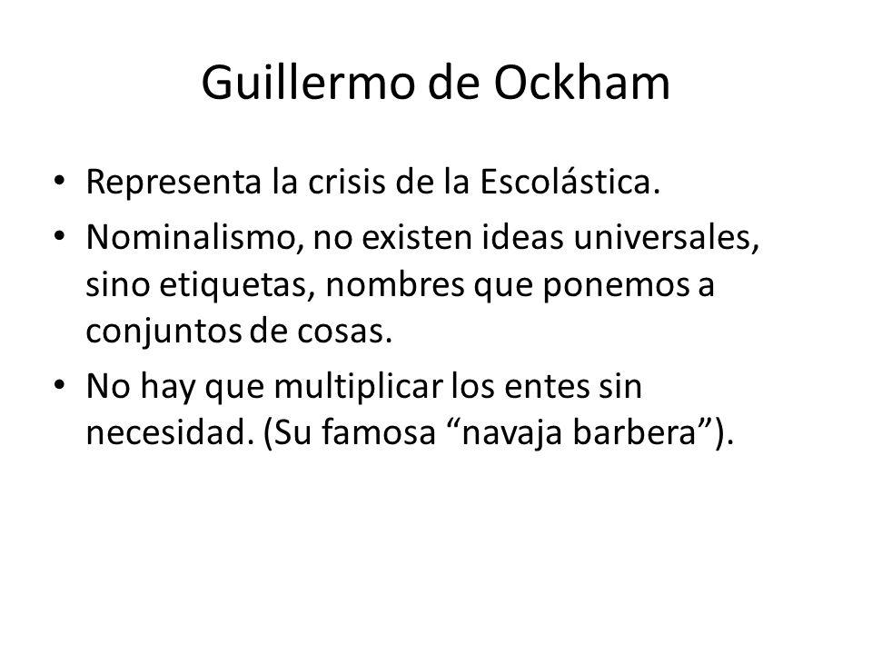 Guillermo de Ockham Representa la crisis de la Escolástica.