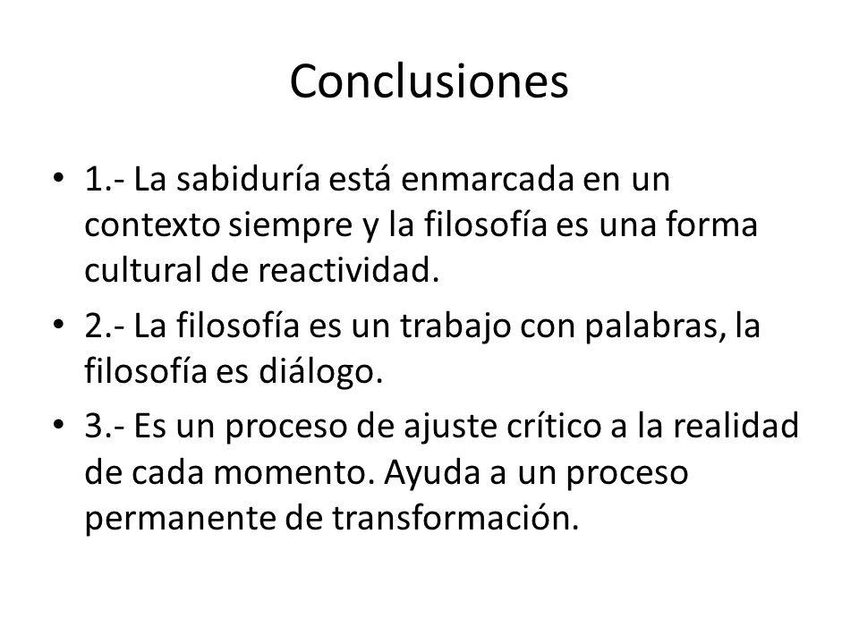 Conclusiones 1.- La sabiduría está enmarcada en un contexto siempre y la filosofía es una forma cultural de reactividad.