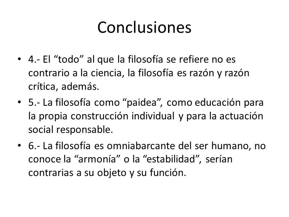 Conclusiones 4.- El todo al que la filosofía se refiere no es contrario a la ciencia, la filosofía es razón y razón crítica, además.