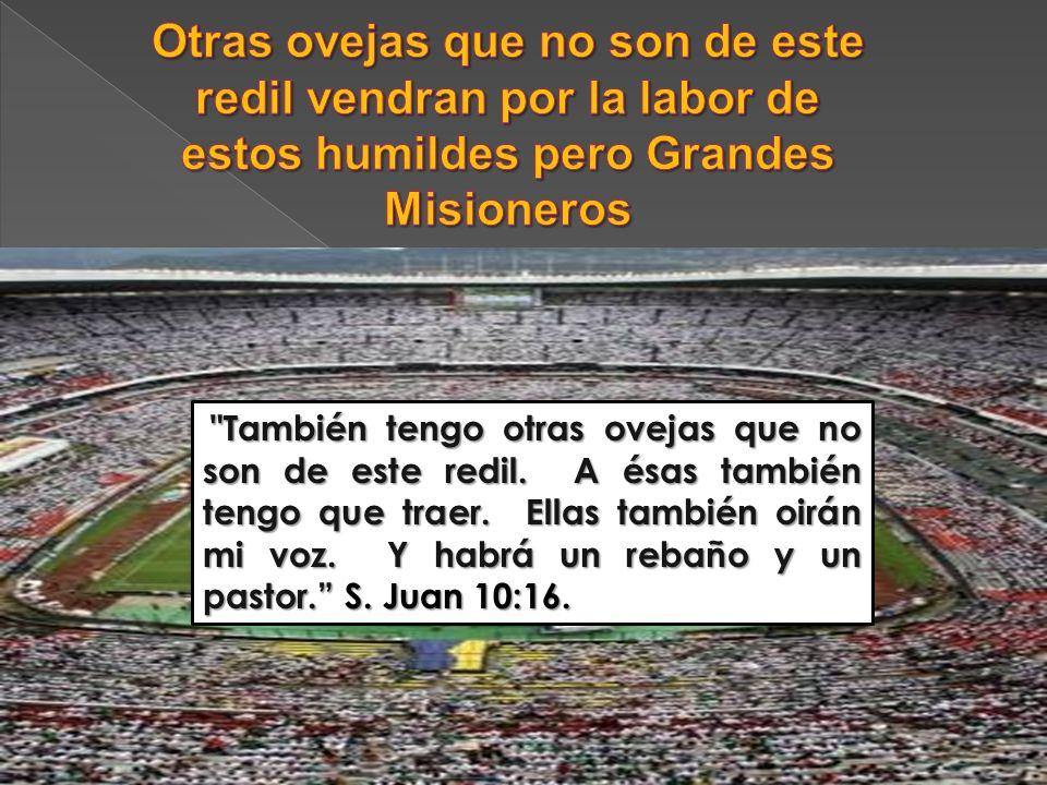Otras ovejas que no son de este redil vendran por la labor de estos humildes pero Grandes Misioneros