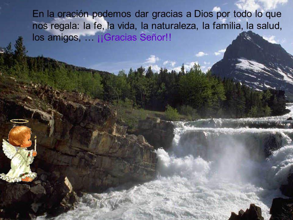 En la oración podemos dar gracias a Dios por todo lo que nos regala: la fe, la vida, la naturaleza, la familia, la salud, los amigos, … ¡¡Gracias Señor!!