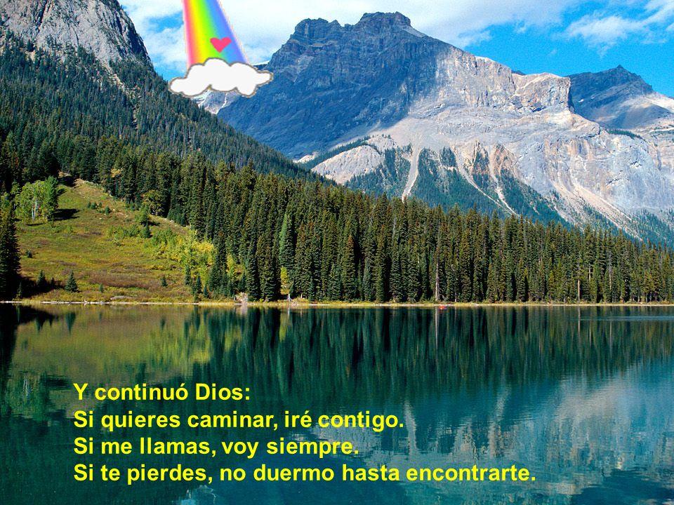 Y continuó Dios: Si quieres caminar, iré contigo. Si me llamas, voy siempre.