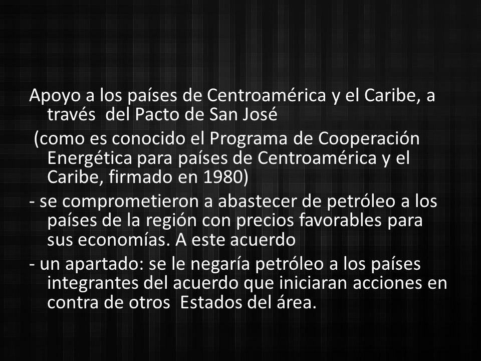 Apoyo a los países de Centroamérica y el Caribe, a través del Pacto de San José (como es conocido el Programa de Cooperación Energética para países de Centroamérica y el Caribe, firmado en 1980) - se comprometieron a abastecer de petróleo a los países de la región con precios favorables para sus economías.