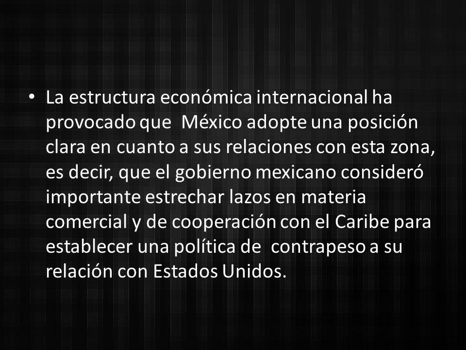 La estructura económica internacional ha provocado que México adopte una posición clara en cuanto a sus relaciones con esta zona, es decir, que el gobierno mexicano consideró importante estrechar lazos en materia comercial y de cooperación con el Caribe para establecer una política de contrapeso a su relación con Estados Unidos.