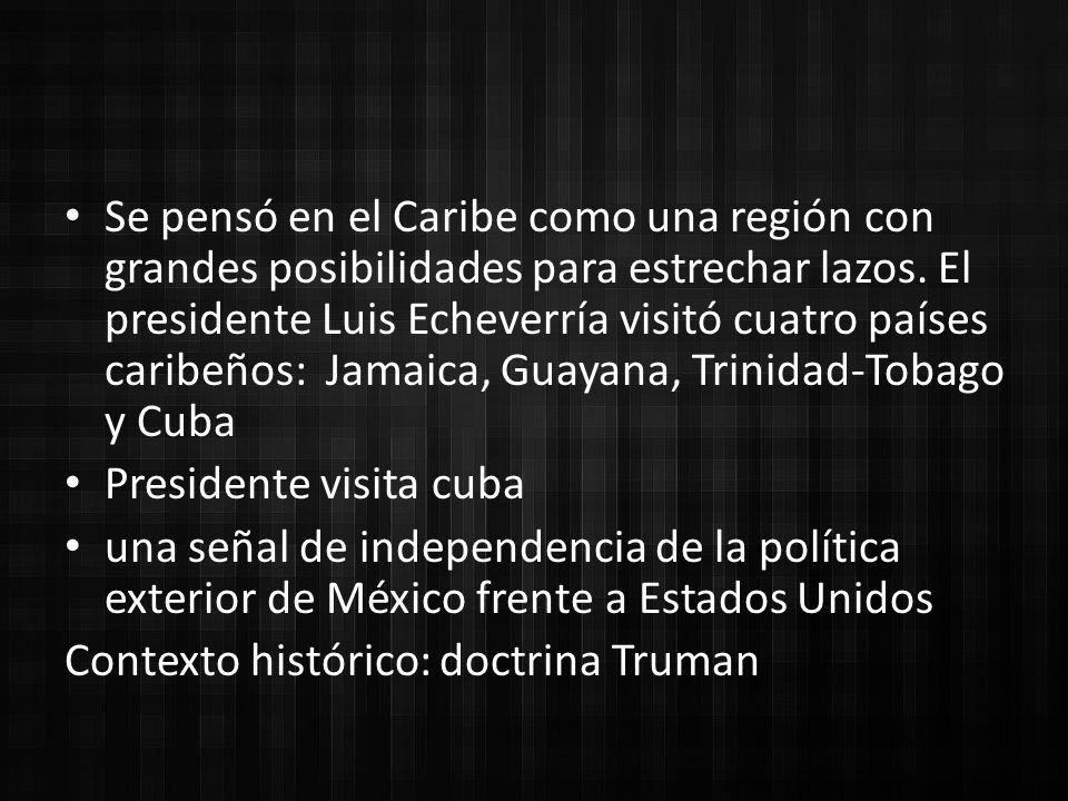Se pensó en el Caribe como una región con grandes posibilidades para estrechar lazos. El presidente Luis Echeverría visitó cuatro países caribeños: Jamaica, Guayana, Trinidad-Tobago y Cuba