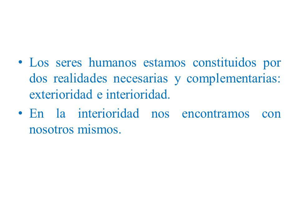 Los seres humanos estamos constituidos por dos realidades necesarias y complementarias: exterioridad e interioridad.