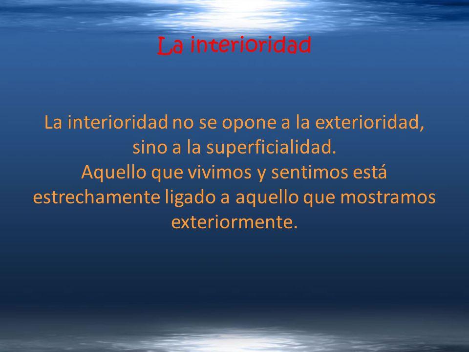 La interioridad La interioridad no se opone a la exterioridad, sino a la superficialidad.