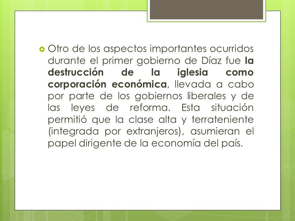 Otro de los aspectos importantes ocurridos durante el primer gobierno de Díaz fue la destrucción de la iglesia como corporación económica, llevada a cabo por parte de los gobiernos liberales y de las leyes de reforma.