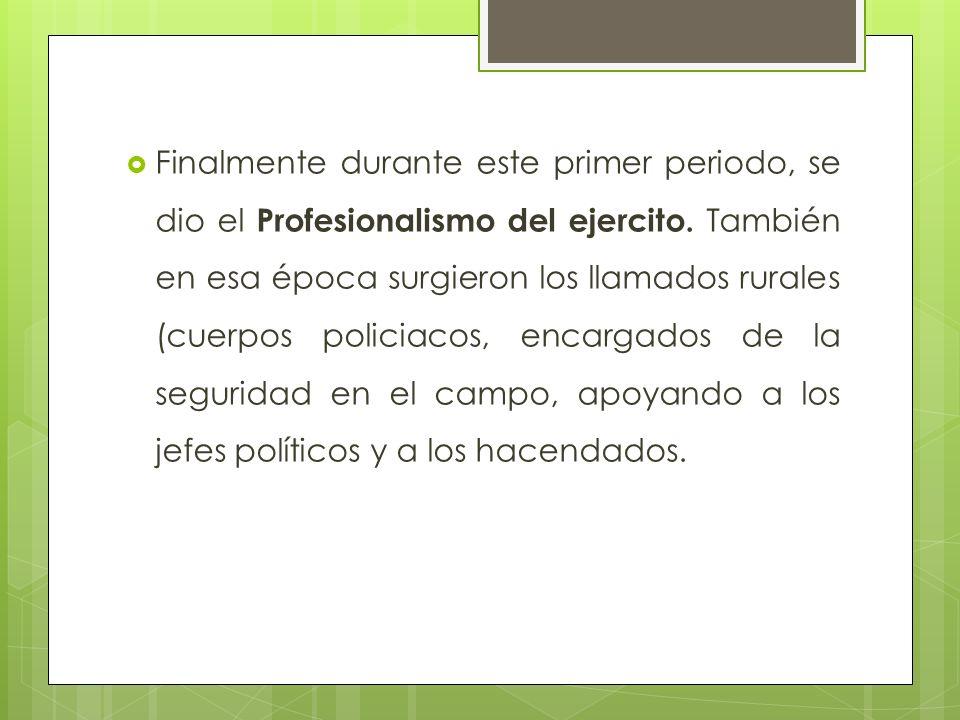 Finalmente durante este primer periodo, se dio el Profesionalismo del ejercito.