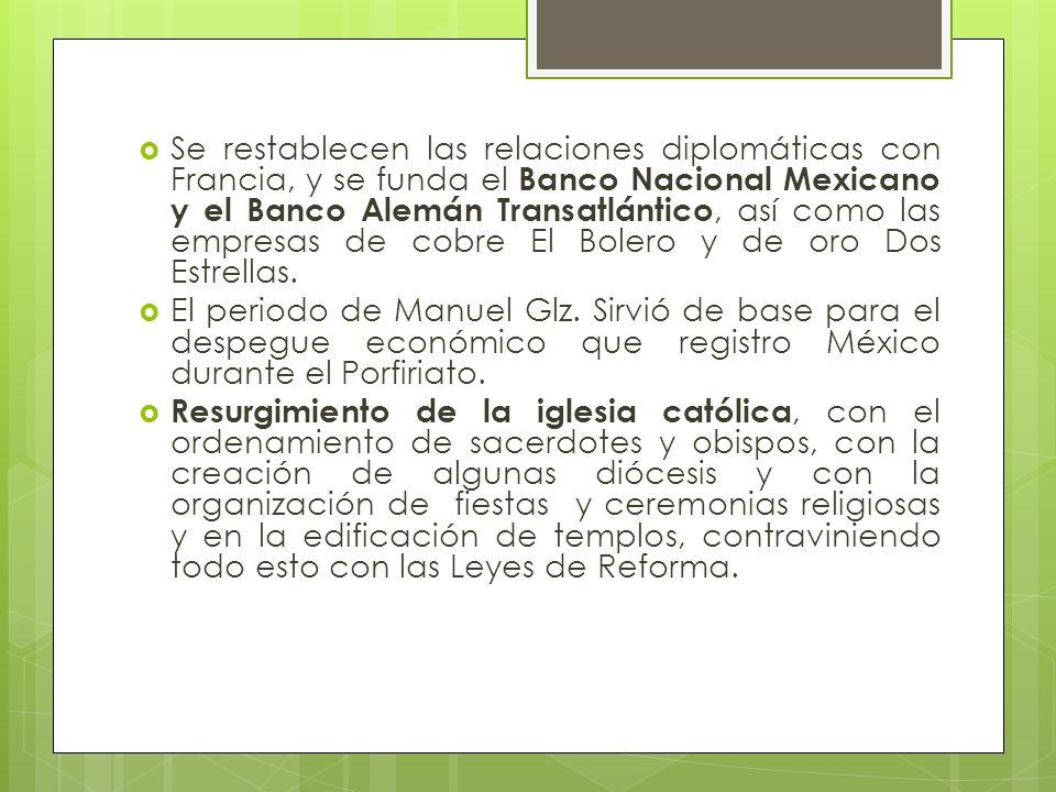 Se restablecen las relaciones diplomáticas con Francia, y se funda el Banco Nacional Mexicano y el Banco Alemán Transatlántico, así como las empresas de cobre El Bolero y de oro Dos Estrellas.