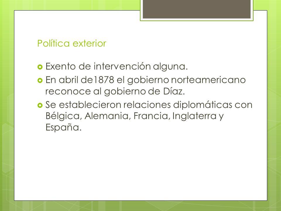 Política exterior Exento de intervención alguna. En abril de1878 el gobierno norteamericano reconoce al gobierno de Díaz.