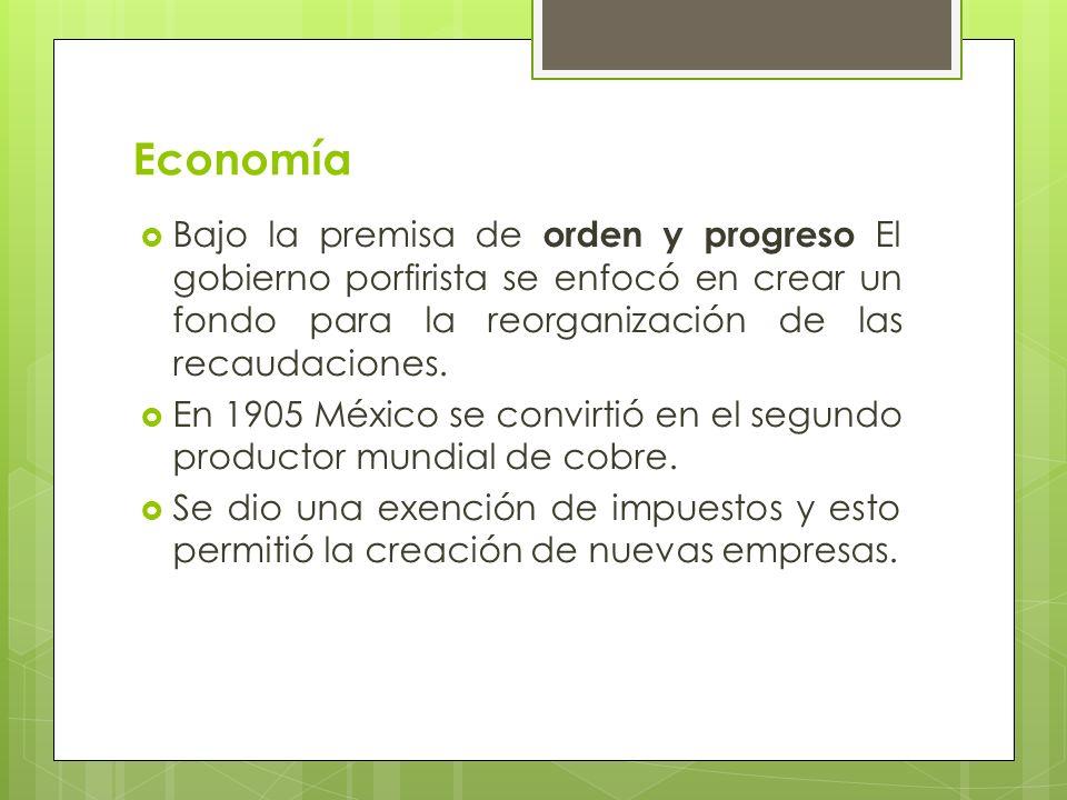 Economía Bajo la premisa de orden y progreso El gobierno porfirista se enfocó en crear un fondo para la reorganización de las recaudaciones.