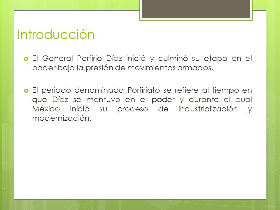 Introducción El General Porfirio Díaz inició y culminó su etapa en el poder bajo la presión de movimientos armados.