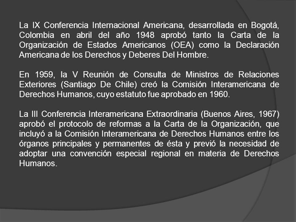 La IX Conferencia Internacional Americana, desarrollada en Bogotá, Colombia en abril del año 1948 aprobó tanto la Carta de la Organización de Estados Americanos (OEA) como la Declaración Americana de los Derechos y Deberes Del Hombre.