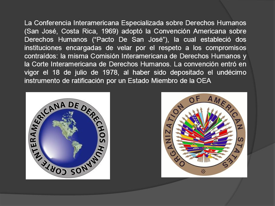 La Conferencia Interamericana Especializada sobre Derechos Humanos (San José, Costa Rica, 1969) adoptó la Convención Americana sobre Derechos Humanos ( Pacto De San José ), la cual estableció dos instituciones encargadas de velar por el respeto a los compromisos contraídos: la misma Comisión Interamericana de Derechos Humanos y la Corte Interamericana de Derechos Humanos.