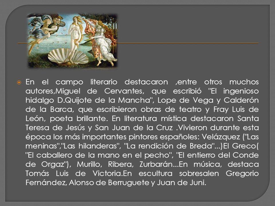 En el campo literario destacaron ,entre otros muchos autores,Miguel de Cervantes, que escribió El ingenioso hidalgo D.Quijote de la Mancha , Lope de Vega y Calderón de la Barca, que escribieron obras de teatro y Fray Luis de León, poeta brillante.