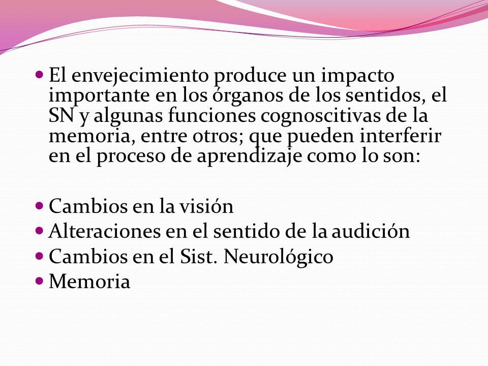 El envejecimiento produce un impacto importante en los órganos de los sentidos, el SN y algunas funciones cognoscitivas de la memoria, entre otros; que pueden interferir en el proceso de aprendizaje como lo son: