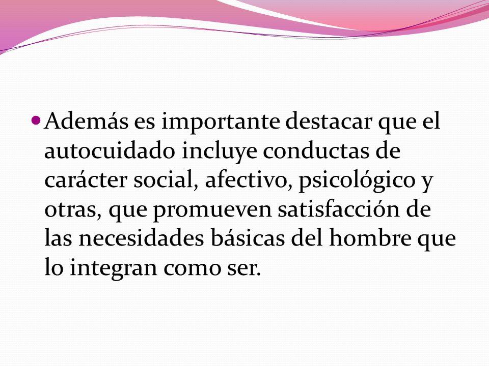 Además es importante destacar que el autocuidado incluye conductas de carácter social, afectivo, psicológico y otras, que promueven satisfacción de las necesidades básicas del hombre que lo integran como ser.
