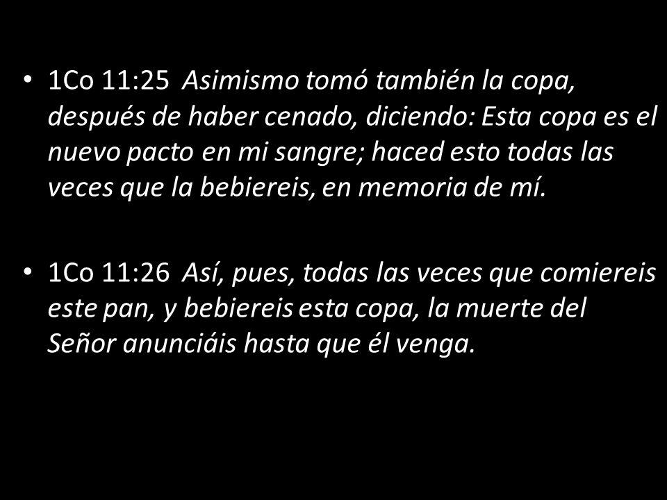 1Co 11:25 Asimismo tomó también la copa, después de haber cenado, diciendo: Esta copa es el nuevo pacto en mi sangre; haced esto todas las veces que la bebiereis, en memoria de mí.