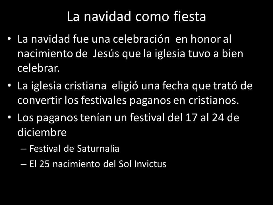 La navidad como fiesta La navidad fue una celebración en honor al nacimiento de Jesús que la iglesia tuvo a bien celebrar.