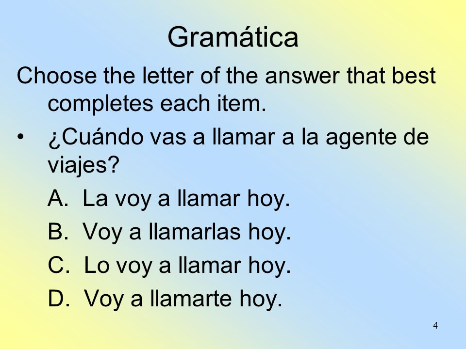 Gramática Choose the letter of the answer that best completes each item. ¿Cuándo vas a llamar a la agente de viajes
