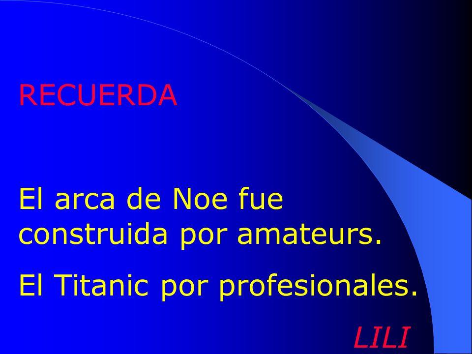 RECUERDA El arca de Noe fue construida por amateurs. El Titanic por profesionales. LILI