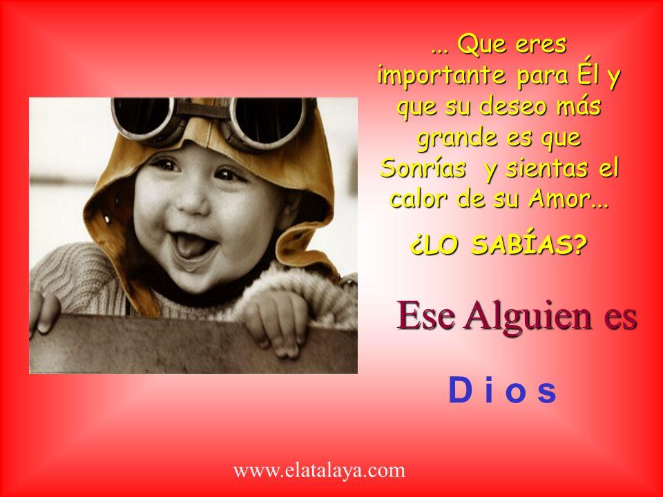 ... Que eres importante para Él y que su deseo más grande es que Sonrías y sientas el calor de su Amor...