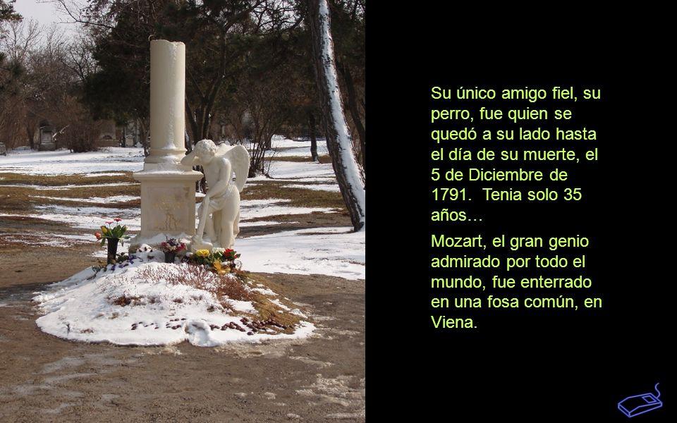 Su único amigo fiel, su perro, fue quien se quedó a su lado hasta el día de su muerte, el 5 de Diciembre de 1791. Tenia solo 35 años…